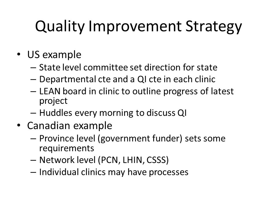 Quality Improvement Strategy US example – State level committee set direction for state – Departmental cte and a QI cte in each clinic – LEAN board in