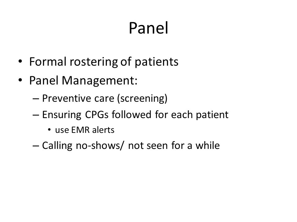 Panel Formal rostering of patients Panel Management: – Preventive care (screening) – Ensuring CPGs followed for each patient use EMR alerts – Calling