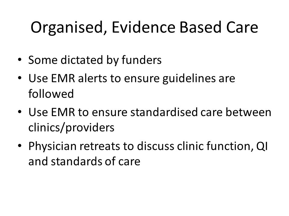 Organised, Evidence Based Care Some dictated by funders Use EMR alerts to ensure guidelines are followed Use EMR to ensure standardised care between clinics/providers Physician retreats to discuss clinic function, QI and standards of care