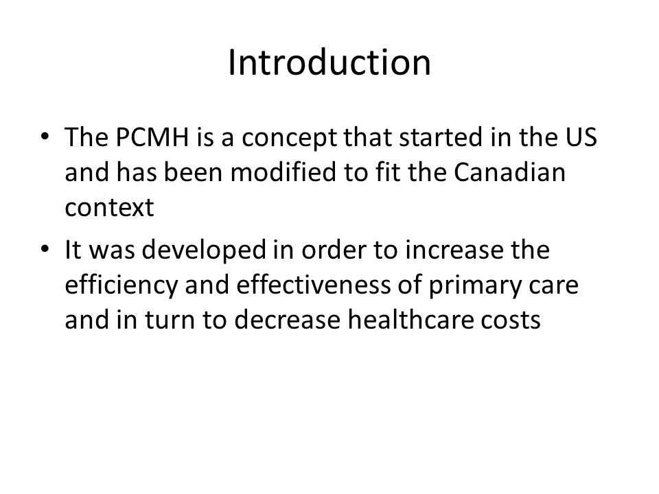 Introduction The PCMH is a concept that started in the US and has been modified to fit the Canadian context It was developed in order to increase the efficiency and effectiveness of primary care and in turn to decrease healthcare costs