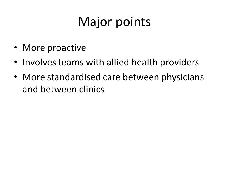 Major points More proactive Involves teams with allied health providers More standardised care between physicians and between clinics