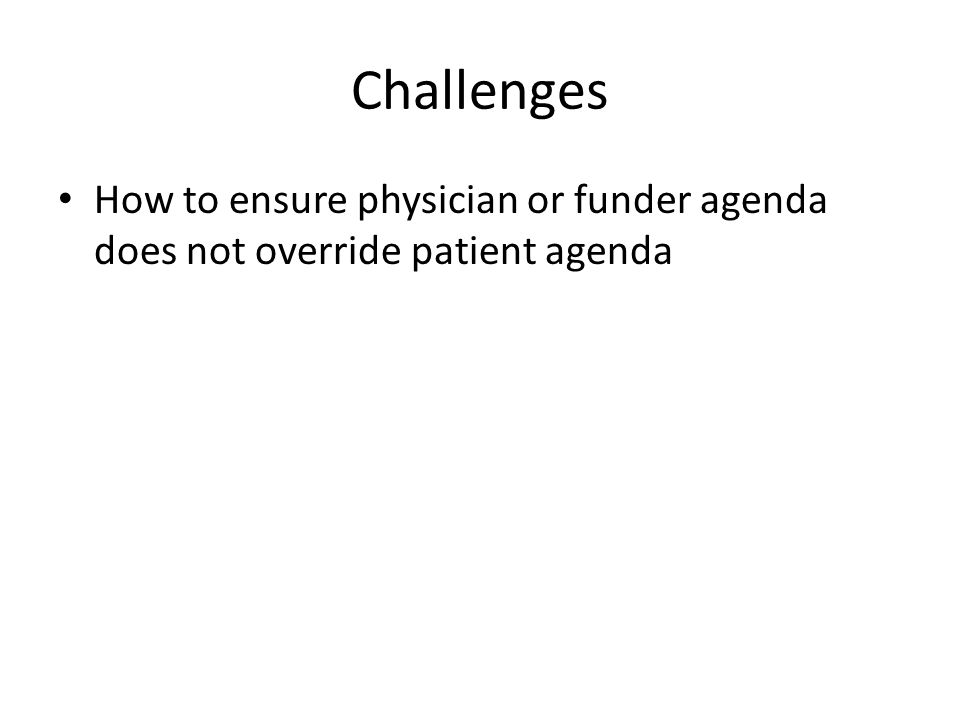 Challenges How to ensure physician or funder agenda does not override patient agenda