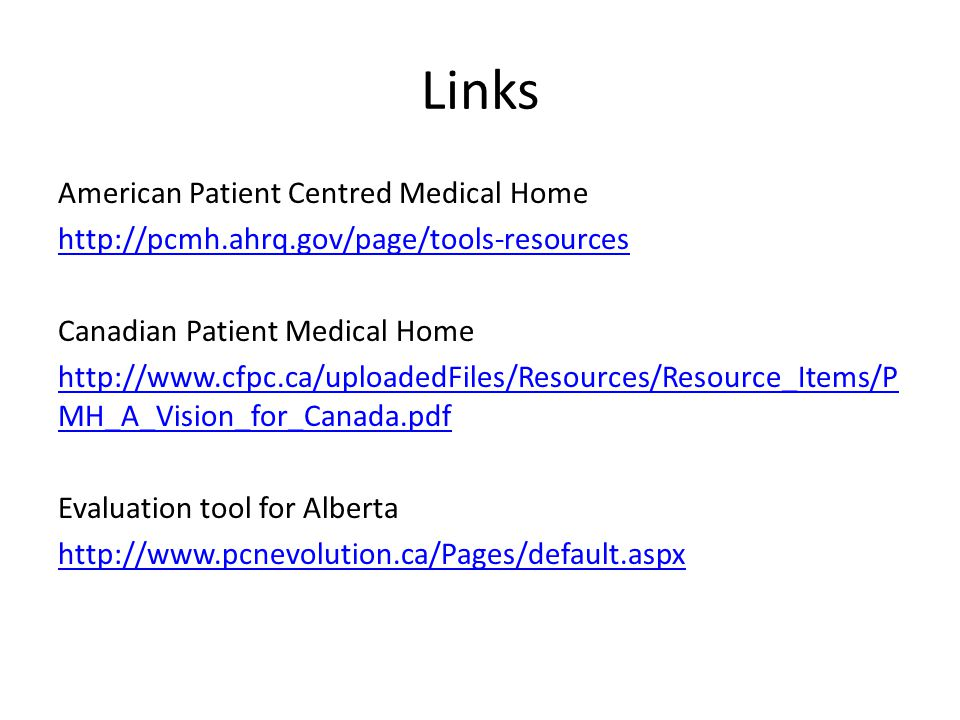 Links American Patient Centred Medical Home http://pcmh.ahrq.gov/page/tools-resources Canadian Patient Medical Home http://www.cfpc.ca/uploadedFiles/Resources/Resource_Items/P MH_A_Vision_for_Canada.pdf Evaluation tool for Alberta http://www.pcnevolution.ca/Pages/default.aspx