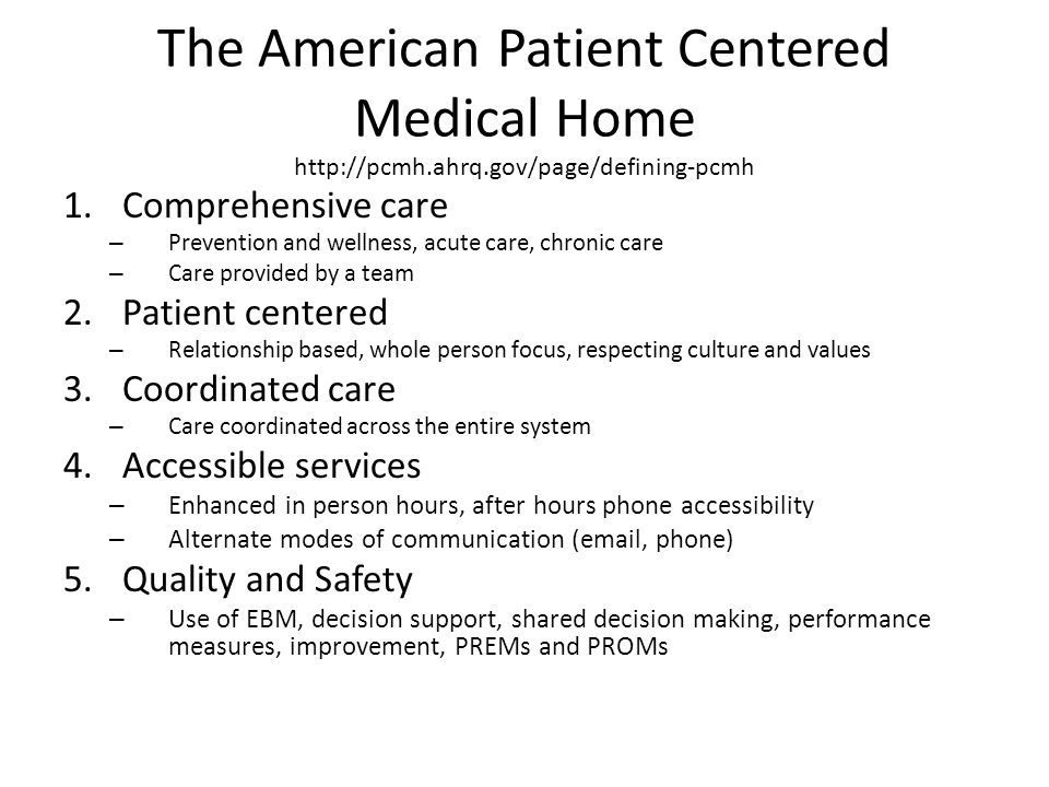 The American Patient Centered Medical Home http://pcmh.ahrq.gov/page/defining-pcmh 1.Comprehensive care – Prevention and wellness, acute care, chronic care – Care provided by a team 2.Patient centered – Relationship based, whole person focus, respecting culture and values 3.Coordinated care – Care coordinated across the entire system 4.Accessible services – Enhanced in person hours, after hours phone accessibility – Alternate modes of communication (email, phone) 5.Quality and Safety – Use of EBM, decision support, shared decision making, performance measures, improvement, PREMs and PROMs