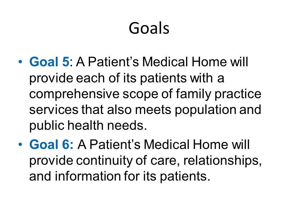 Goals Goal 5: A Patient's Medical Home will provide each of its patients with a comprehensive scope of family practice services that also meets popula