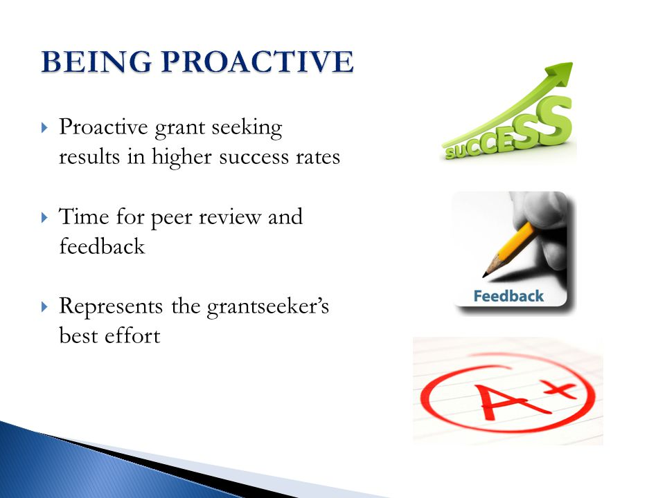  Proactive grant seeking results in higher success rates  Time for peer review and feedback  Represents the grantseeker's best effort