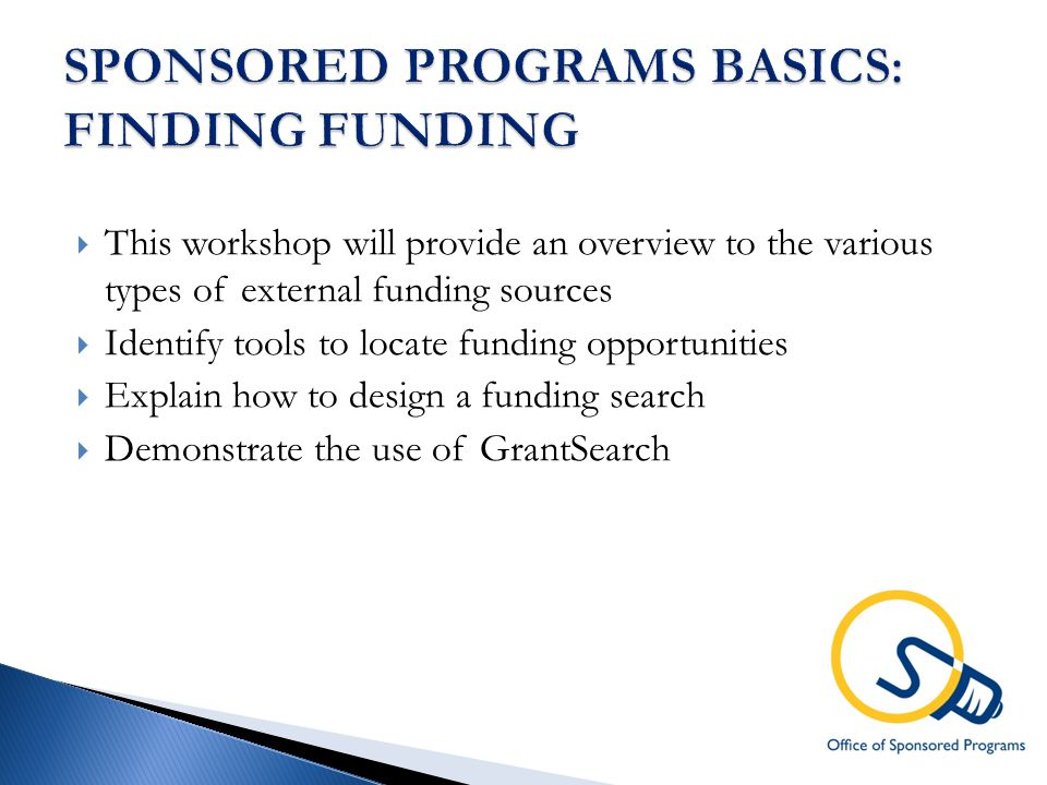  This workshop will provide an overview to the various types of external funding sources  Identify tools to locate funding opportunities  Explain how to design a funding search  Demonstrate the use of GrantSearch