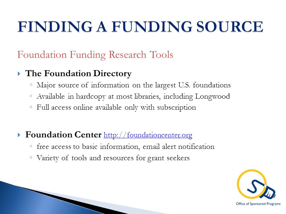 Foundation Funding Research Tools  The Foundation Directory ◦ Major source of information on the largest U.S.
