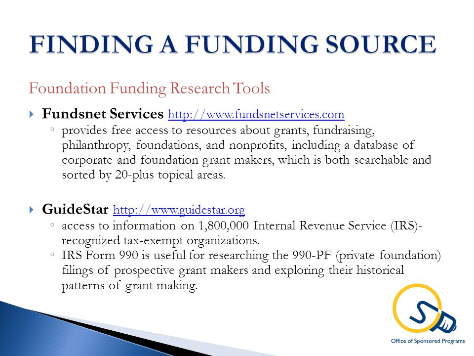 Foundation Funding Research Tools  Fundsnet Services http://www.fundsnetservices.com http://www.fundsnetservices.com ◦ provides free access to resources about grants, fundraising, philanthropy, foundations, and nonprofits, including a database of corporate and foundation grant makers, which is both searchable and sorted by 20-plus topical areas.