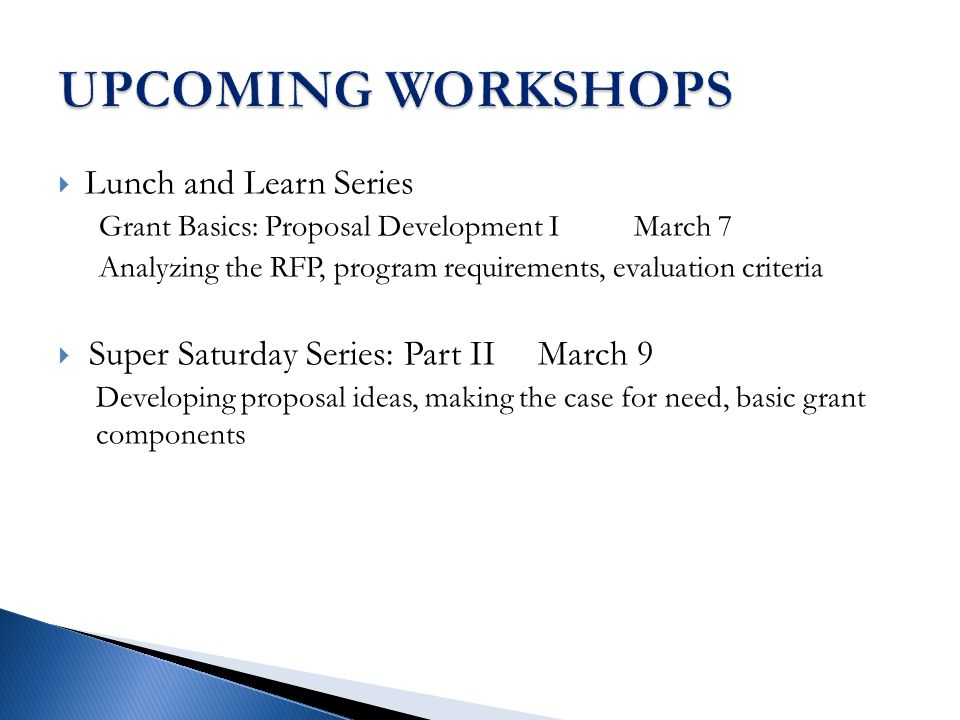  Lunch and Learn Series Grant Basics: Proposal Development IMarch 7 Analyzing the RFP, program requirements, evaluation criteria  Super Saturday Series: Part IIMarch 9 Developing proposal ideas, making the case for need, basic grant components