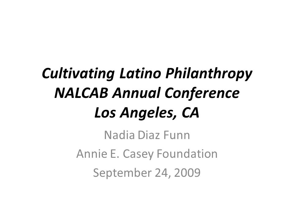 Cultivating Latino Philanthropy NALCAB Annual Conference Los Angeles, CA Nadia Diaz Funn Annie E. Casey Foundation September 24, 2009