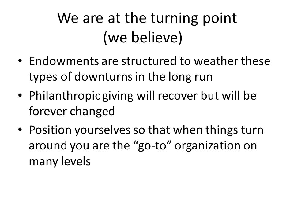 We are at the turning point (we believe) Endowments are structured to weather these types of downturns in the long run Philanthropic giving will recover but will be forever changed Position yourselves so that when things turn around you are the go-to organization on many levels