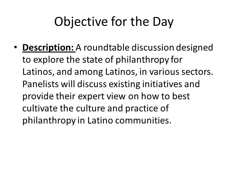 Objective for the Day Description: A roundtable discussion designed to explore the state of philanthropy for Latinos, and among Latinos, in various se
