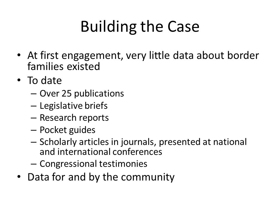 Building the Case At first engagement, very little data about border families existed To date – Over 25 publications – Legislative briefs – Research reports – Pocket guides – Scholarly articles in journals, presented at national and international conferences – Congressional testimonies Data for and by the community