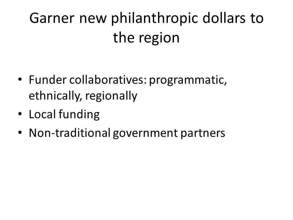 Garner new philanthropic dollars to the region Funder collaboratives: programmatic, ethnically, regionally Local funding Non-traditional government pa