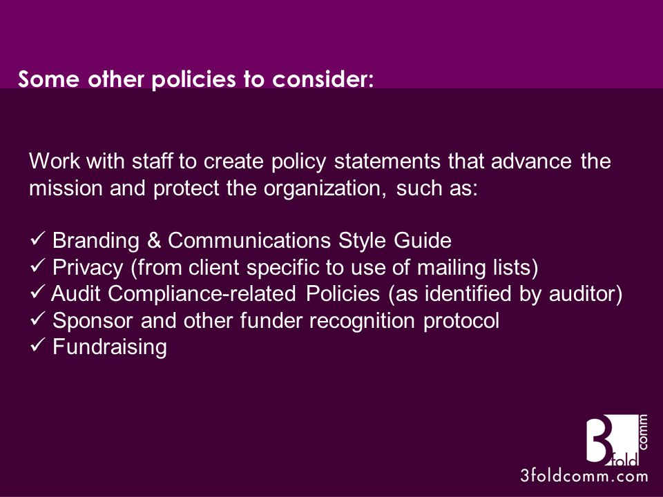 Work with staff to create policy statements that advance the mission and protect the organization, such as: Branding & Communications Style Guide Privacy (from client specific to use of mailing lists) Audit Compliance-related Policies (as identified by auditor) Sponsor and other funder recognition protocol Fundraising Some other policies to consider: