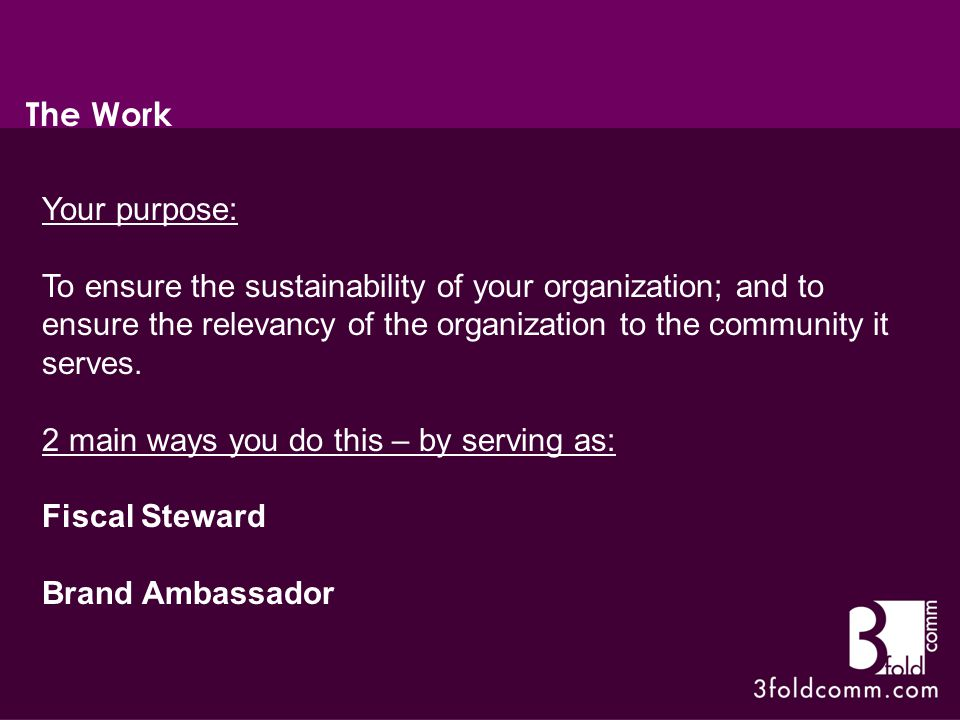 Your purpose: To ensure the sustainability of your organization; and to ensure the relevancy of the organization to the community it serves.