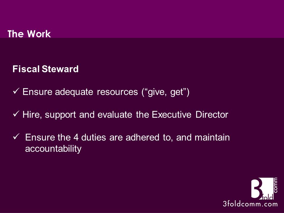 Fiscal Steward Ensure adequate resources ( give, get ) Hire, support and evaluate the Executive Director Ensure the 4 duties are adhered to, and maintain accountability The Work