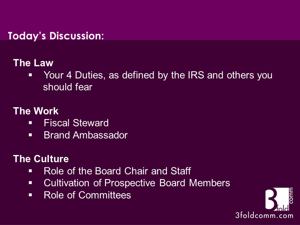 The Law  Your 4 Duties, as defined by the IRS and others you should fear The Work  Fiscal Steward  Brand Ambassador The Culture  Role of the Board Chair and Staff  Cultivation of Prospective Board Members  Role of Committees Today's Discussion: