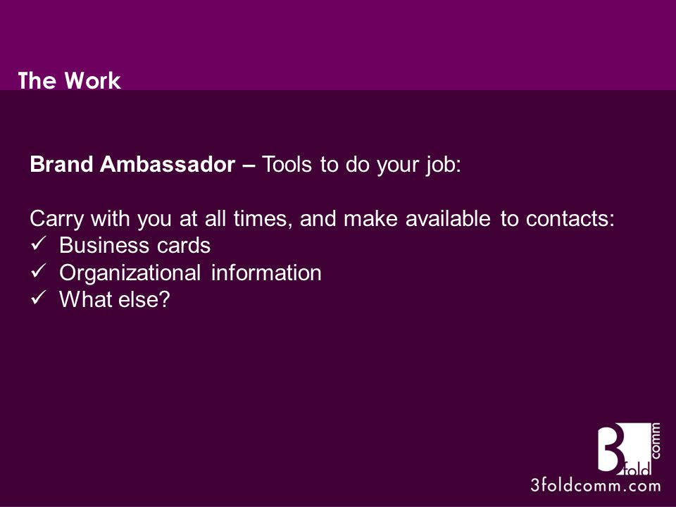 Brand Ambassador – Tools to do your job: Carry with you at all times, and make available to contacts: Business cards Organizational information What else.
