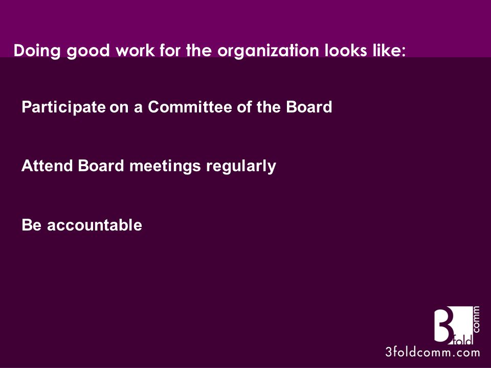 Participate on a Committee of the Board Attend Board meetings regularly Be accountable Doing good work for the organization looks like:
