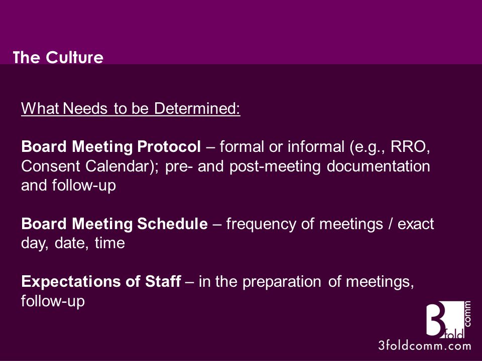 What Needs to be Determined: Board Meeting Protocol – formal or informal (e.g., RRO, Consent Calendar); pre- and post-meeting documentation and follow-up Board Meeting Schedule – frequency of meetings / exact day, date, time Expectations of Staff – in the preparation of meetings, follow-up The Culture