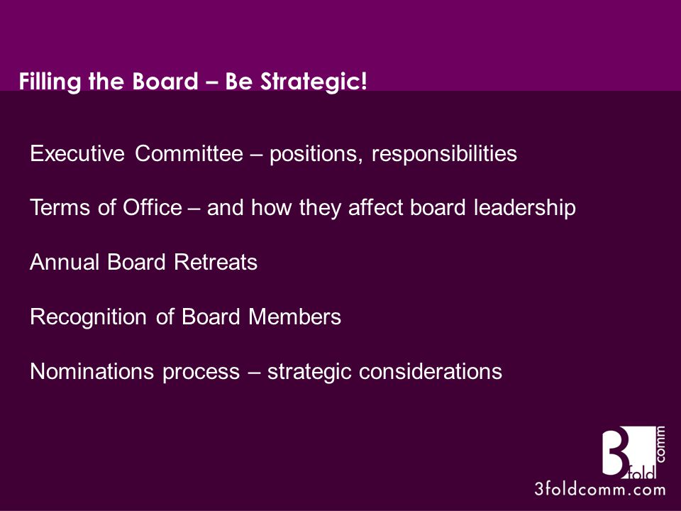 Executive Committee – positions, responsibilities Terms of Office – and how they affect board leadership Annual Board Retreats Recognition of Board Members Nominations process – strategic considerations Filling the Board – Be Strategic!