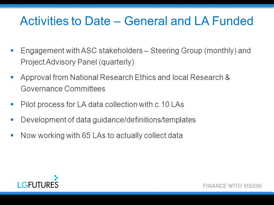 Activities to Date – General and LA Funded  Engagement with ASC stakeholders – Steering Group (monthly) and Project Advisory Panel (quarterly)  Approval from National Research Ethics and local Research & Governance Committees  Pilot process for LA data collection with c.10 LAs  Development of data guidance/definitions/templates  Now working with 65 LAs to actually collect data