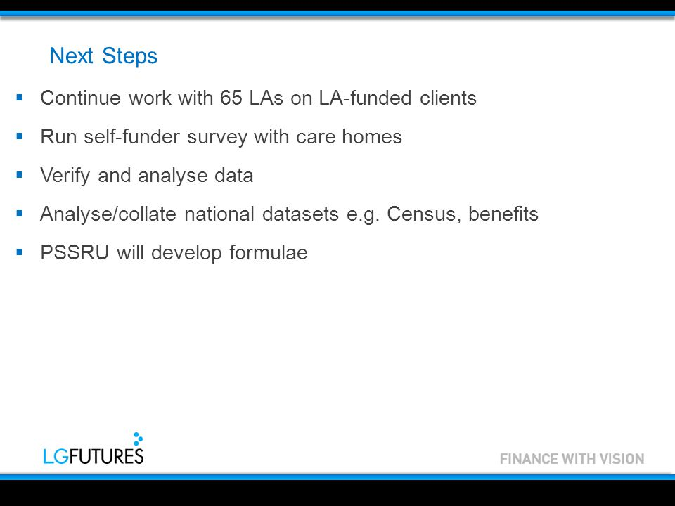 Next Steps  Continue work with 65 LAs on LA-funded clients  Run self-funder survey with care homes  Verify and analyse data  Analyse/collate national datasets e.g.