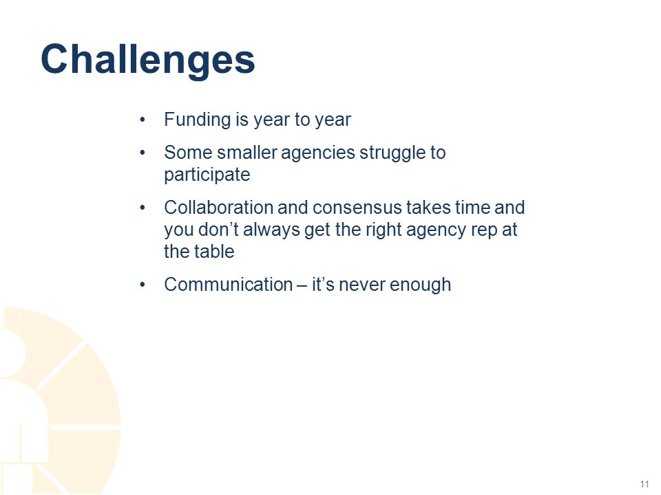 Challenges Funding is year to year Some smaller agencies struggle to participate Collaboration and consensus takes time and you don't always get the r