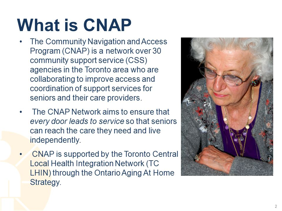 Objectives –To improve and provide seamless access to and coordination of CSS services for seniors and their caregivers in the TC LHIN region –To offer a single point of access to Network agency services for those who are unsure who to call –To benefit Network agencies by streamlining access to their services in addition to existing referral patterns –To provide ongoing collective reporting of Network data for future decision-making and planning –To benefit Network agencies by acting as a collective voice for key issues as appropriate 3
