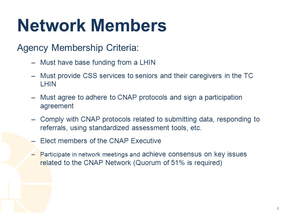 Network Members Agency Membership Criteria: –Must have base funding from a LHIN –Must provide CSS services to seniors and their caregivers in the TC LHIN –Must agree to adhere to CNAP protocols and sign a participation agreement –Comply with CNAP protocols related to submitting data, responding to referrals, using standardized assessment tools, etc.