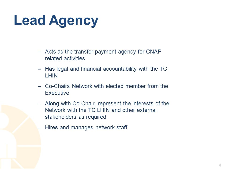 Lead Agency 6 –Acts as the transfer payment agency for CNAP related activities –Has legal and financial accountability with the TC LHIN –Co-Chairs Network with elected member from the Executive –Along with Co-Chair, represent the interests of the Network with the TC LHIN and other external stakeholders as required –Hires and manages network staff