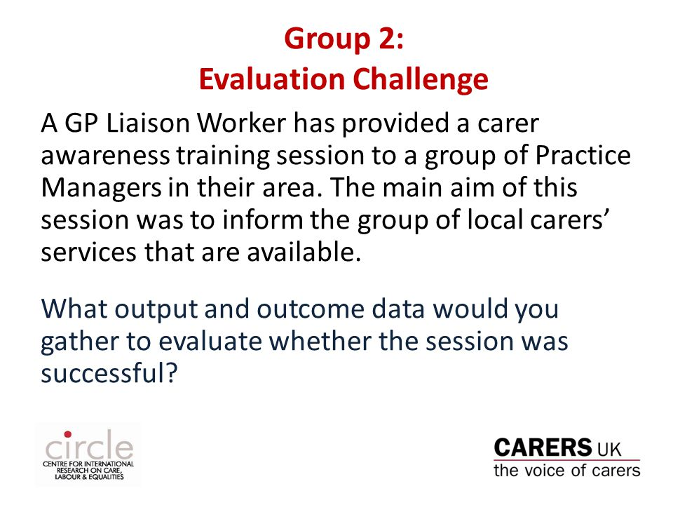 Group 2: Evaluation Challenge A GP Liaison Worker has provided a carer awareness training session to a group of Practice Managers in their area.