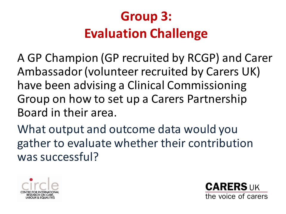 Group 3: Evaluation Challenge A GP Champion (GP recruited by RCGP) and Carer Ambassador (volunteer recruited by Carers UK) have been advising a Clinical Commissioning Group on how to set up a Carers Partnership Board in their area.