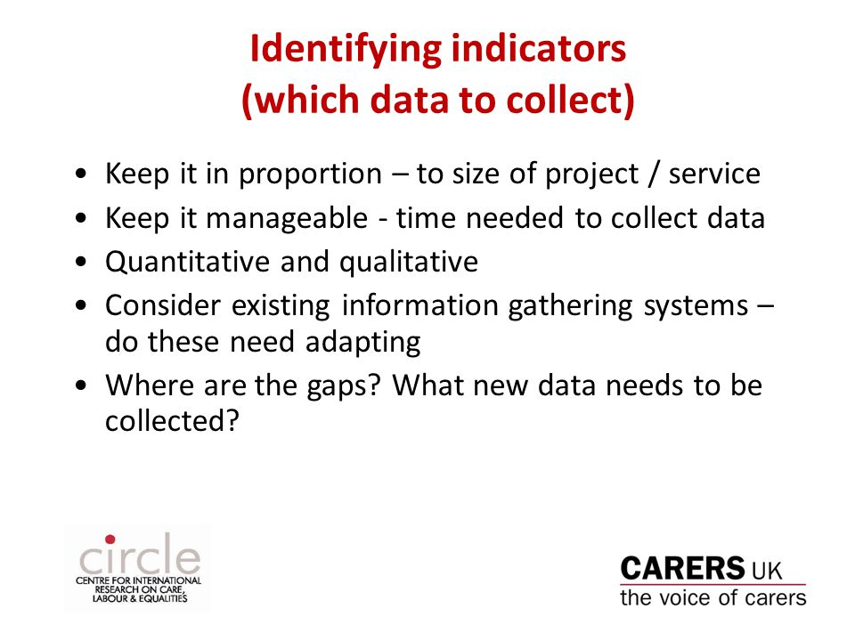 Identifying indicators (which data to collect) Keep it in proportion – to size of project / service Keep it manageable - time needed to collect data Quantitative and qualitative Consider existing information gathering systems – do these need adapting Where are the gaps.
