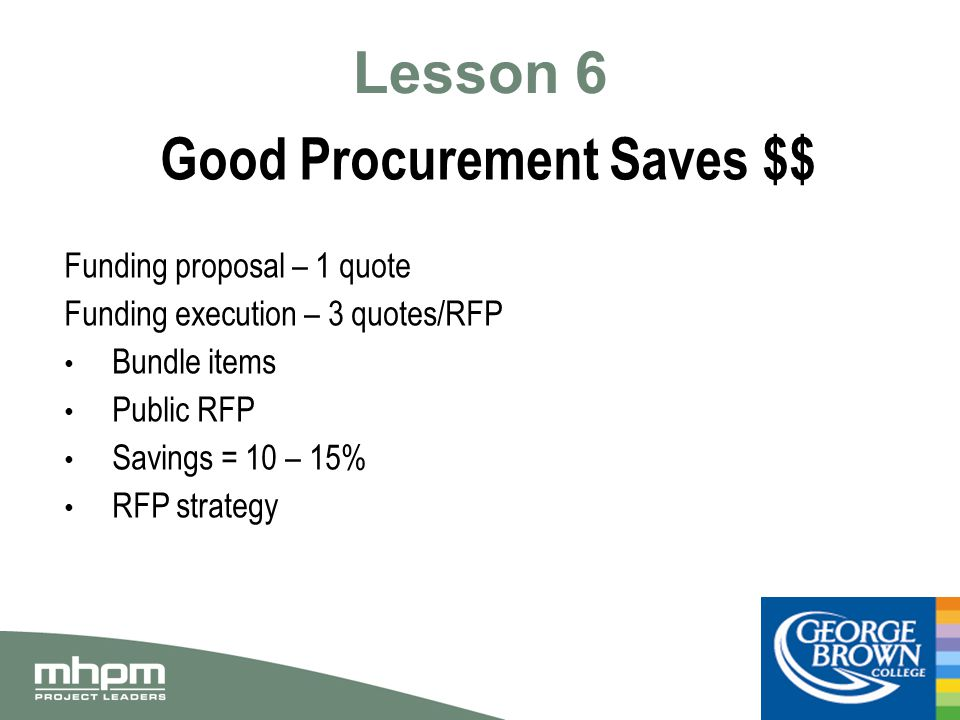 Lesson 6 Good Procurement Saves $$ Funding proposal – 1 quote Funding execution – 3 quotes/RFP Bundle items Public RFP Savings = 10 – 15% RFP strategy