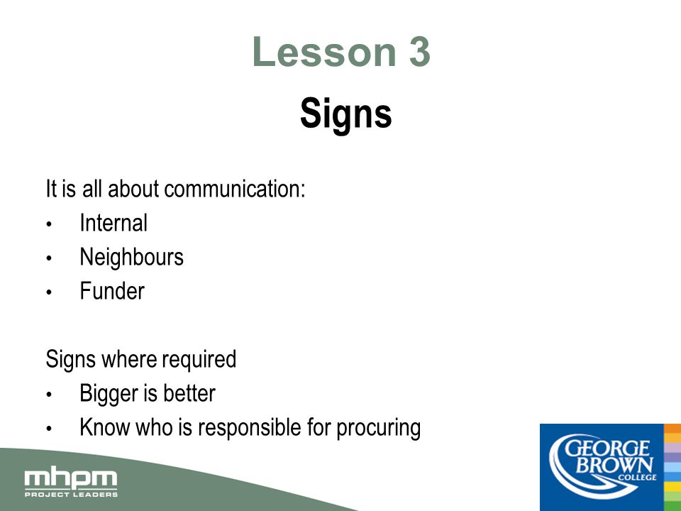 Lesson 3 Signs It is all about communication: Internal Neighbours Funder Signs where required Bigger is better Know who is responsible for procuring