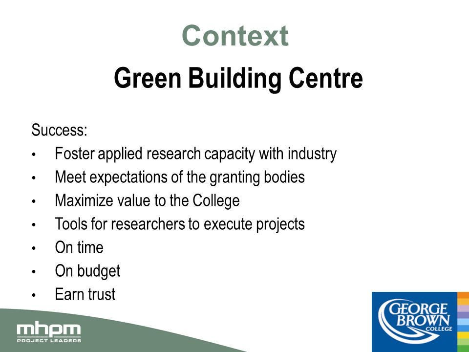 Context Green Building Centre Success: Foster applied research capacity with industry Meet expectations of the granting bodies Maximize value to the College Tools for researchers to execute projects On time On budget Earn trust