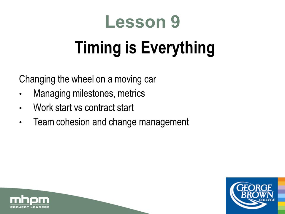 Lesson 9 Timing is Everything Changing the wheel on a moving car Managing milestones, metrics Work start vs contract start Team cohesion and change management