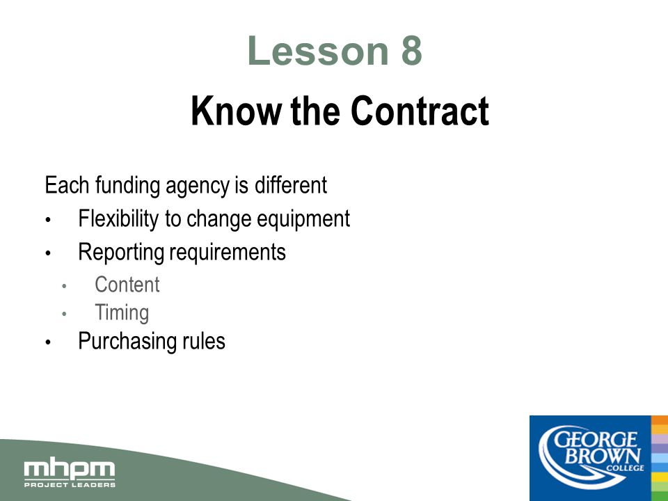 Lesson 8 Know the Contract Each funding agency is different Flexibility to change equipment Reporting requirements Content Timing Purchasing rules