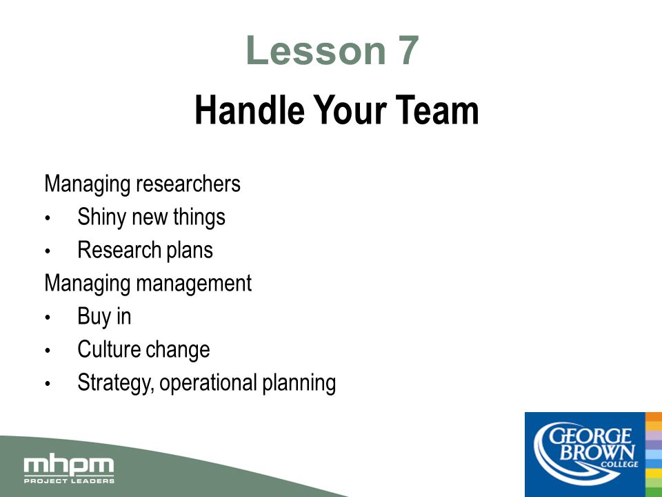 Lesson 7 Handle Your Team Managing researchers Shiny new things Research plans Managing management Buy in Culture change Strategy, operational planning