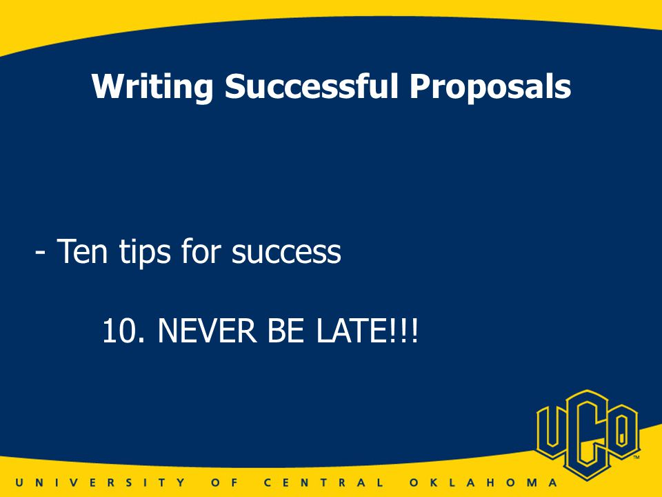 Writing Successful Proposals - Ten tips for success 10. NEVER BE LATE!!!