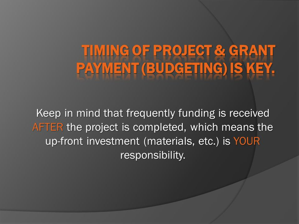 Keep in mind that frequently funding is received AFTER the project is completed, which means the up-front investment (materials, etc.) is YOUR respons