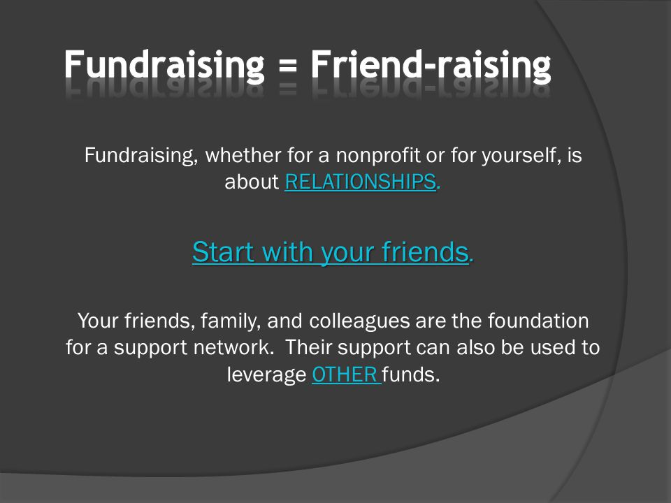 RELATIONSHIPS Fundraising, whether for a nonprofit or for yourself, is about RELATIONSHIPS. Start with your friends. Your friends, family, and colleag