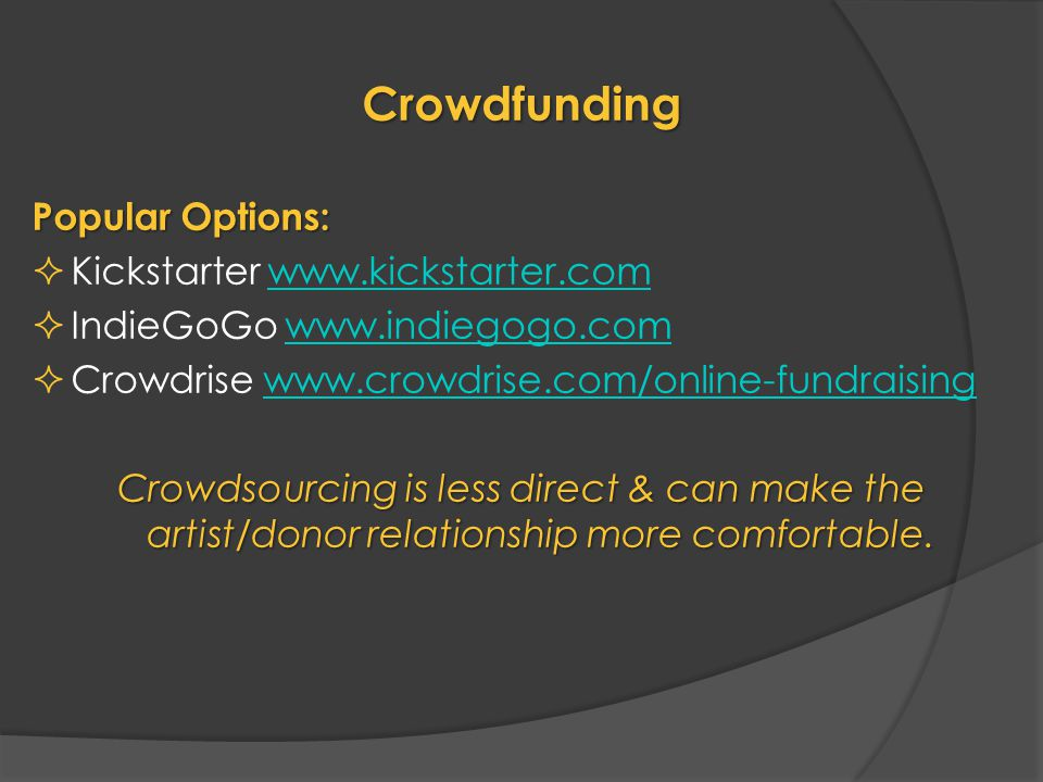Crowdfunding Popular Options:  Kickstarter www.kickstarter.comwww.kickstarter.com  IndieGoGo www.indiegogo.comwww.indiegogo.com  Crowdrise www.crowdrise.com/online-fundraisingwww.crowdrise.com/online-fundraising Crowdsourcing is less direct & can make the artist/donor relationship more comfortable.