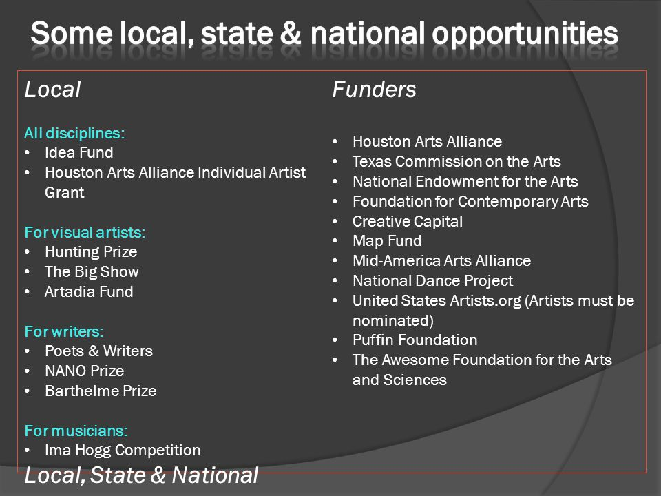 Local All disciplines: Idea Fund Houston Arts Alliance Individual Artist Grant For visual artists: Hunting Prize The Big Show Artadia Fund For writers