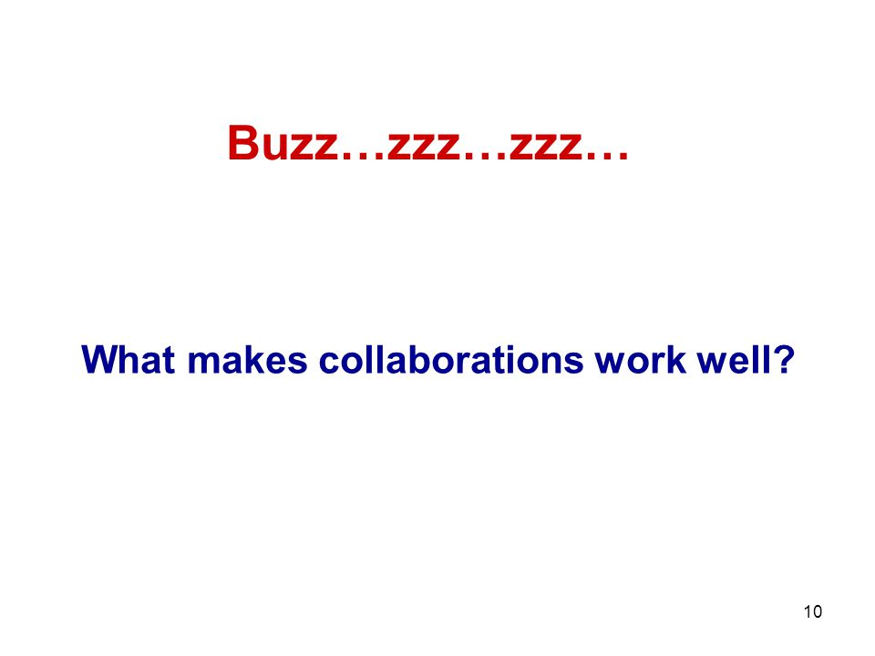 10 What makes collaborations work well? Buzz…zzz…zzz…