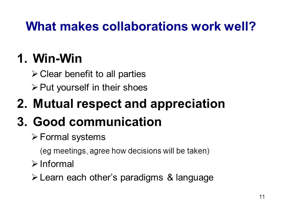 11 What makes collaborations work well? 1.Win-Win  Clear benefit to all parties  Put yourself in their shoes 2.Mutual respect and appreciation 3.Goo