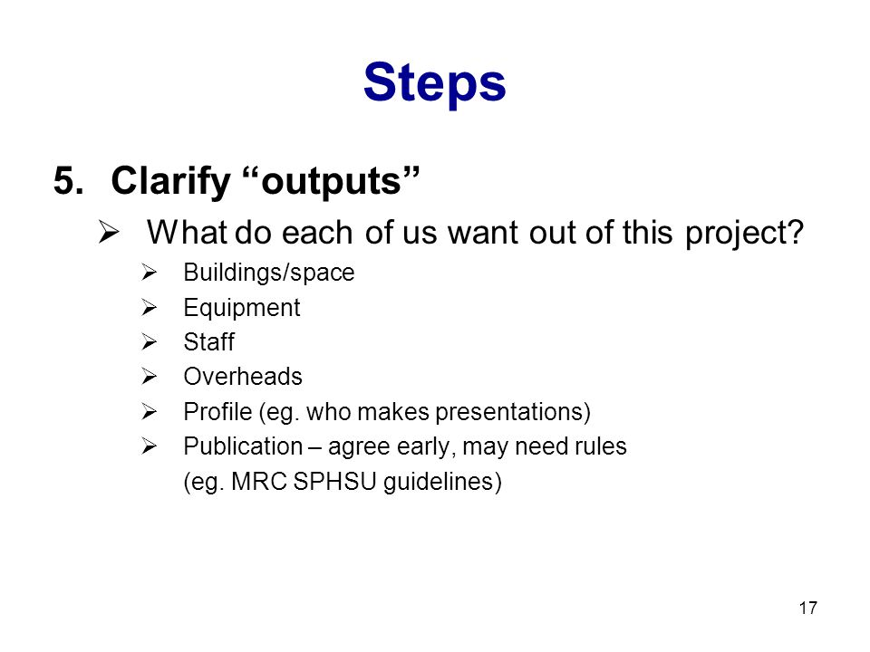 "17 Steps 5.Clarify ""outputs""  What do each of us want out of this project?  Buildings/space  Equipment  Staff  Overheads  Profile (eg. who makes"